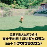 【完全予約制のきれいなドッグラン「ao+1(アオプラスワン)」】広島で愛犬と遊べるおすすめのスポットをご紹介