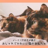 【猫用おもちゃ】インテリア好きも納得!おしゃれな猫グッズおすすめ5選